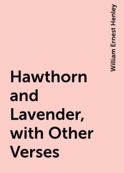 Hawthorn and Lavender, with Other Verses, William Ernest Henley