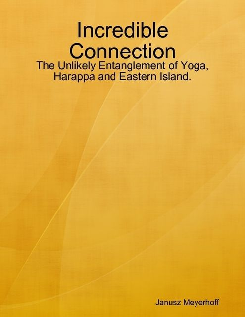 Incredible Connection: The Unlikely Entanglement of Yoga, Harappa and Eastern Island, Janusz Meyerhoff