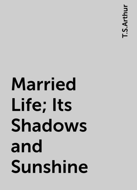 Married Life; Its Shadows and Sunshine, T.S.Arthur