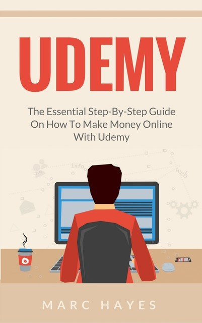 Udemy: The Essential Step-By-Step Guide on How to Make Money Online with Udemy, Marc Hayes