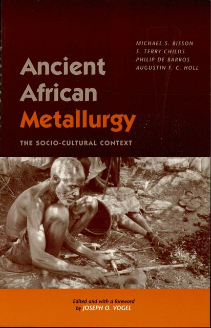 Ancient African Metallurgy, Vogel, Augustin F.C. Holl, De Philip Barros, Joseph, Michael S. Bisson, Terry S. Childs