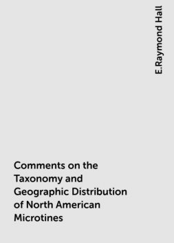 Comments on the Taxonomy and Geographic Distribution of North American Microtines, E.Raymond Hall