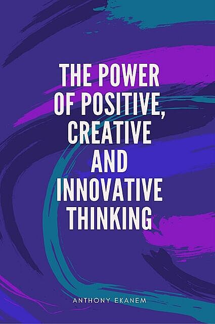 The Power of Positive, Creative and Innovative Thinking, Anthony Ekanem