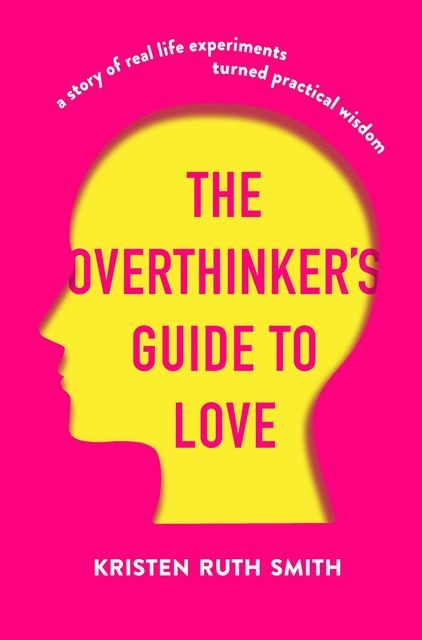 The Overthinker's Guide to Love, Kristen Ruth Smith