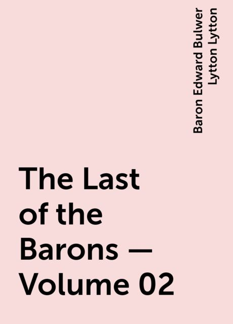 The Last of the Barons — Volume 02, Baron Edward Bulwer Lytton Lytton