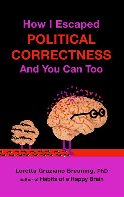 How I Escaped from Political Correctness, And You Can Too, Loretta Graziano Breuning