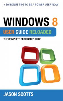 Windows 8 User Guide Reloaded : The Complete Beginners' Guide + 50 Bonus Tips to be a Power User Now!, Jason Scotts