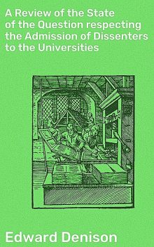 A Review of the State of the Question respecting the Admission of Dissenters to the Universities, Edward Denison