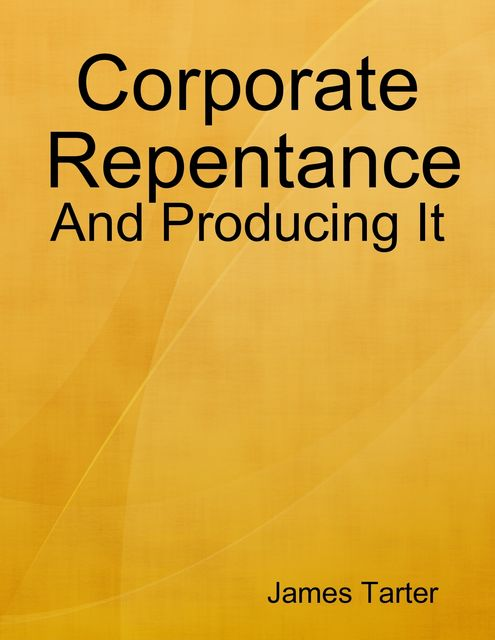 Corporate Repentance: And Producing It, James Tarter