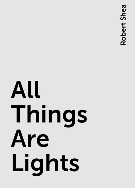 All Things Are Lights, Robert Shea