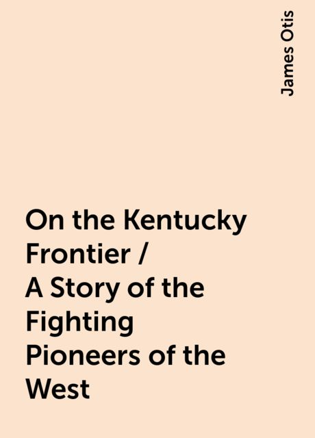 On the Kentucky Frontier / A Story of the Fighting Pioneers of the West, James Otis