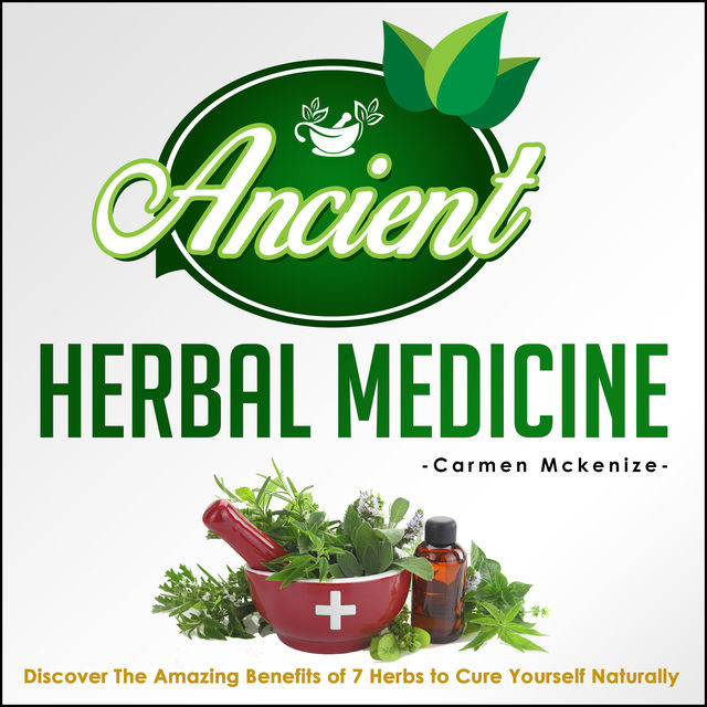 Ancient Herbal Medicine – Discover The Amazing Benefits of 7 Herbs to Cure Yourself Naturally, Old Natural Ways