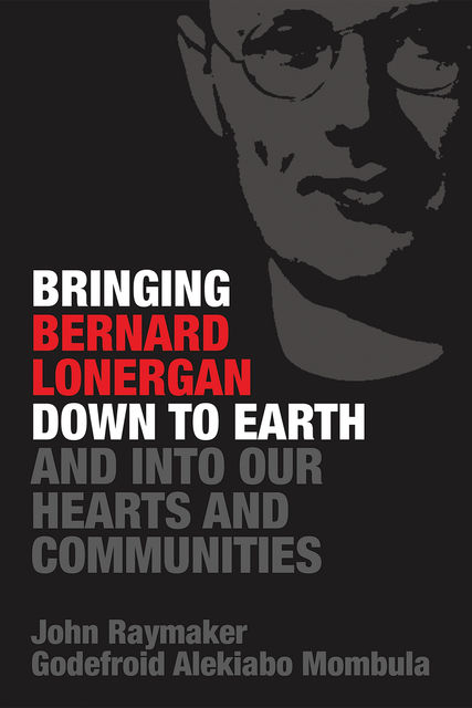 Bringing Bernard Lonergan Down to Earth and into Our Hearts and Communities, John Raymaker, Godefroid Alekiabo Mombula