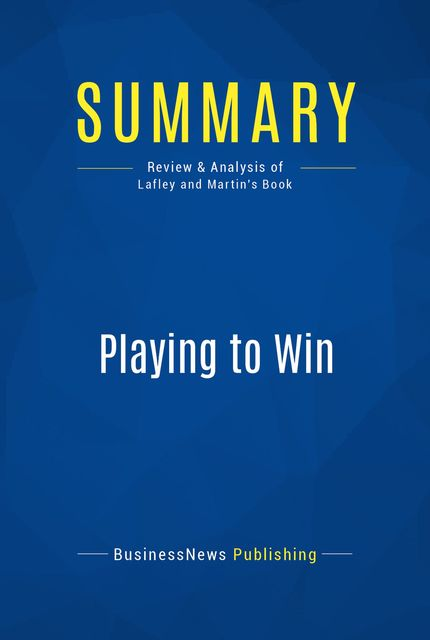 Summary : Playing To Win – A.G. Lafley and Roger L. Martin, BusinessNews Publishing
