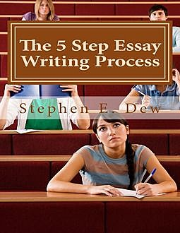 The 5 Step Essay Writing Process, Stephen E.Dew