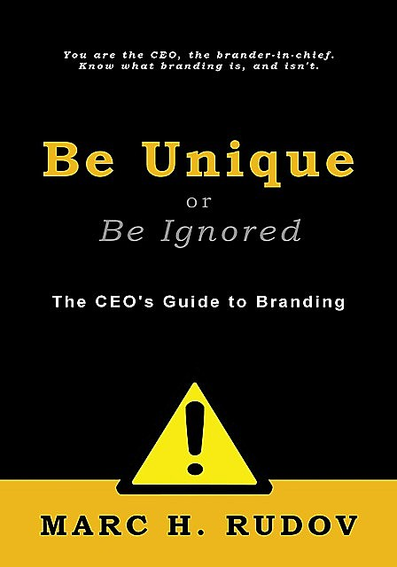Be Unique or Be Ignored: The CEO's Guide to Branding, Marc H.Rudov