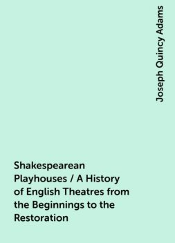 Shakespearean Playhouses / A History of English Theatres from the Beginnings to the Restoration, Joseph Quincy Adams