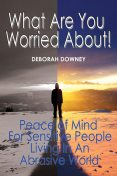 What Are You Worried About?: Peace of Mind for Sensitive People Living in an Abrasive World, Deborah Downey