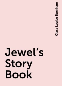 Jewel's Story Book, Clara Louise Burnham