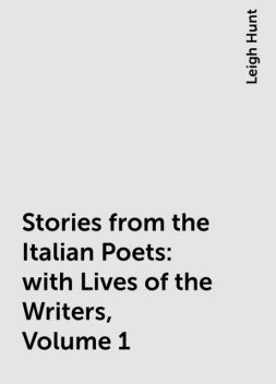 Stories from the Italian Poets: with Lives of the Writers, Volume 1, Leigh Hunt