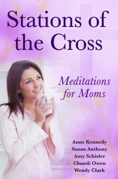 Stations of the Cross Meditations for Moms, Susan Anthony, Anne Kennedy