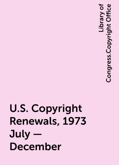 U.S. Copyright Renewals, 1973 July - December, Library of Congress.Copyright Office