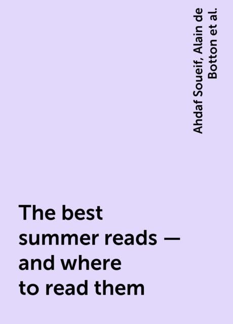 The best summer reads – and where to read them, Ahdaf Soueif, Alain de Botton, Andrew Hussey, John Freeman, Matteo Pericoli, Maureen Freely, Rattawut Lapcharoensap, Tom Holland
