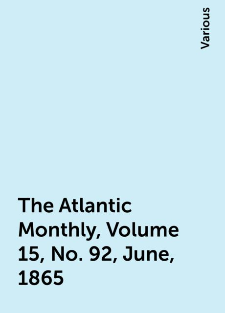 The Atlantic Monthly, Volume 15, No. 92, June, 1865, Various
