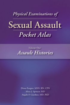 Physical Examinations of Sexual Assault Pocket Atlas, Volume One: Assault Histories, M.S, RN, Angelo P. Giardino, CPN, Diana Faugno, Mary J. Spencer