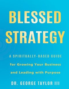 Blessed Strategy: A Spiritually-Based Guide for Growing Your Business and Leading With Purpose, George Taylor III