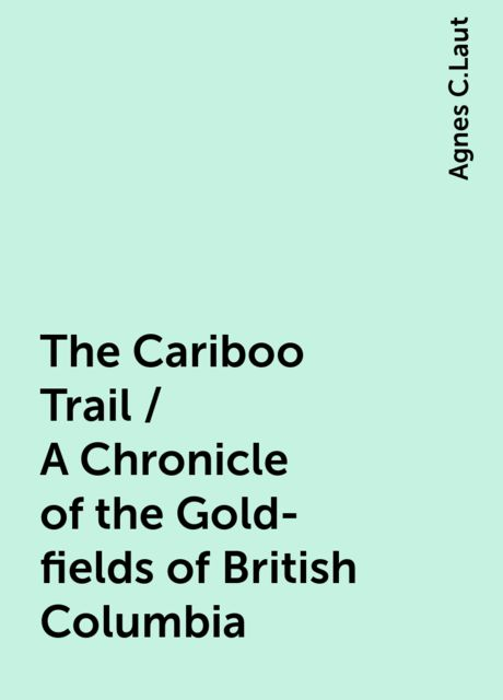 The Cariboo Trail / A Chronicle of the Gold-fields of British Columbia, Agnes C.Laut