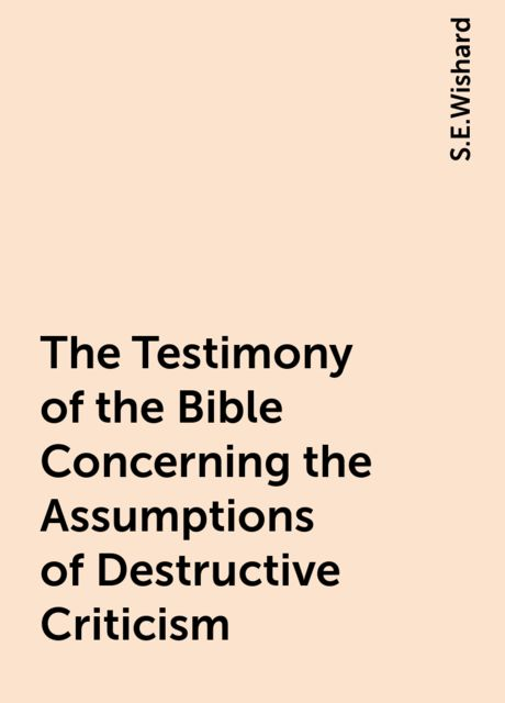 The Testimony of the Bible Concerning the Assumptions of Destructive Criticism, S.E.Wishard