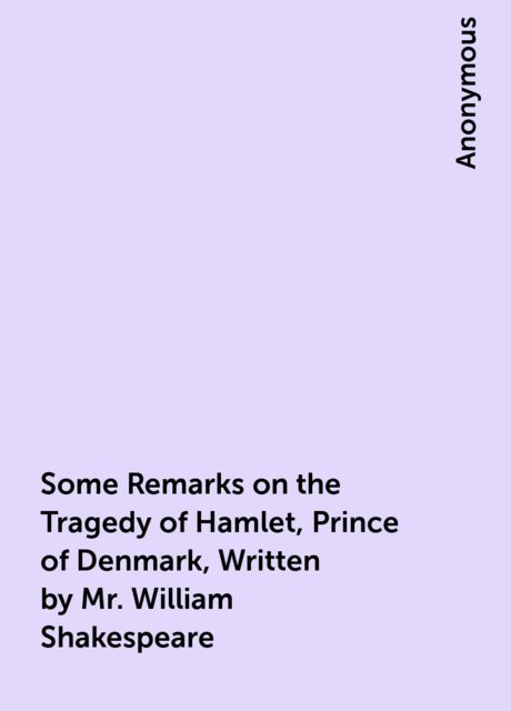 Some Remarks on the Tragedy of Hamlet, Prince of Denmark, Written by Mr. William Shakespeare,