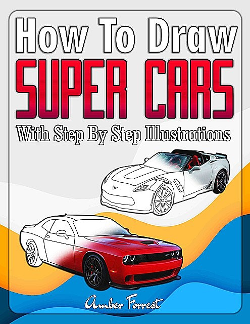 How to Draw Super Cars With Step By Step Illustrations, Amber Forrest