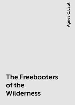 The Freebooters of the Wilderness, Agnes C.Laut