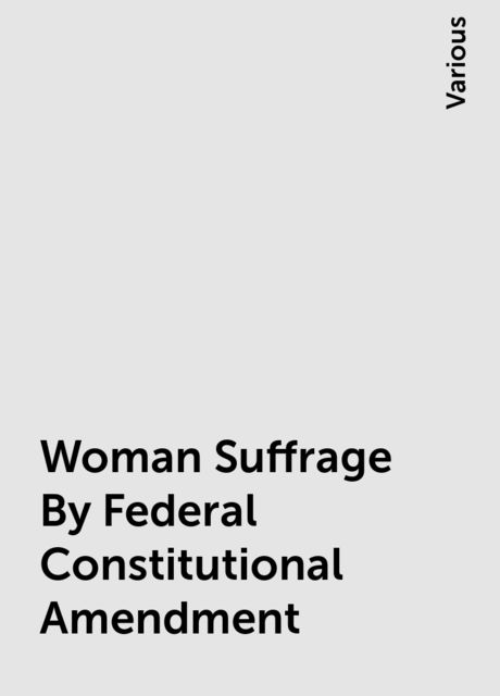 Woman Suffrage By Federal Constitutional Amendment, Various