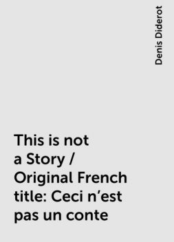 This is not a Story / Original French title: Ceci n'est pas un conte, Denis Diderot