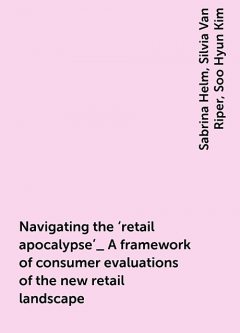 Navigating the 'retail apocalypse'_ A framework of consumer evaluations of the new retail landscape, Sabrina Helm, Silvia Van Riper, Soo Hyun Kim
