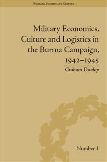 Military Economics, Culture and Logistics in the Burma Campaign, 1942–1945, Graham Dunlop