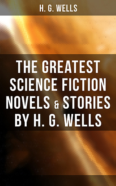 The Greatest Science Fiction Novels & Stories by H. G. Wells, Herbert Wells