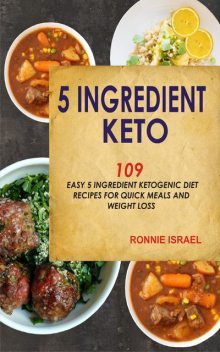 5 Ingredient Keto: 109 Easy 5 Ingredient Ketogenic Diet Recipes For Quick Meals And Weight Loss, Ronnie Israel