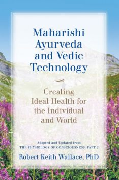 Maharishi Ayurveda and Vedic Technology: Creating Ideal Health for the Individual and World, Adapted and Updated from The Physiology of Consciousness, Robert Wallace