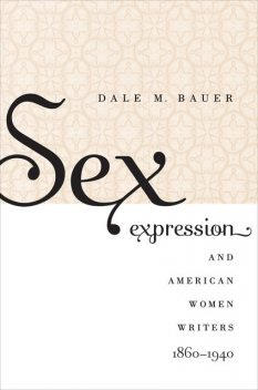 Sex Expression and American Women Writers, 1860–1940, Dale M. Bauer