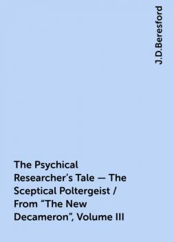 """The Psychical Researcher's Tale - The Sceptical Poltergeist / From """"The New Decameron"""", Volume III, J.D.Beresford"""