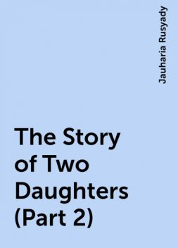 The Story of Two Daughters (Part 2), Jauharia Rusyady