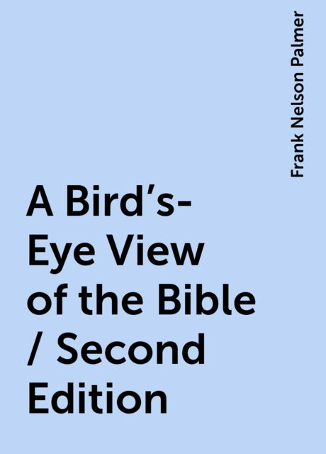 A Bird's-Eye View of the Bible / Second Edition, Frank Nelson Palmer
