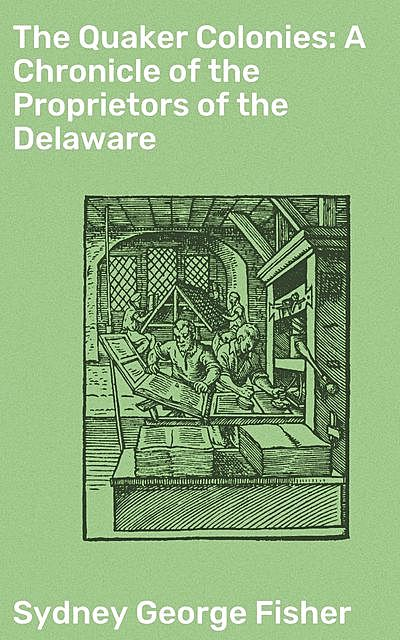 The Quaker Colonies: A Chronicle of the Proprietors of the Delaware, Sydney George Fisher