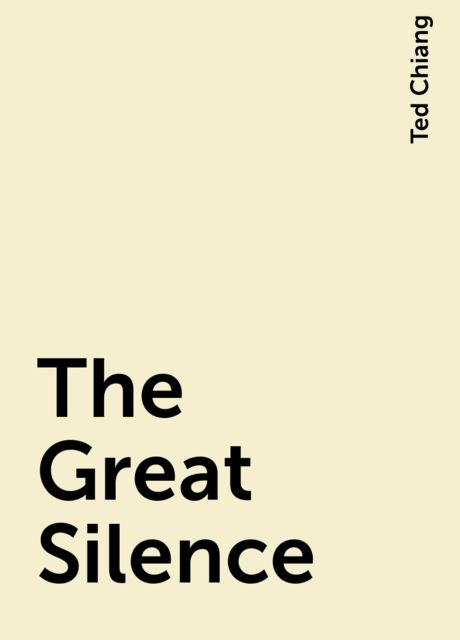 The Great Silence, Ted Chiang