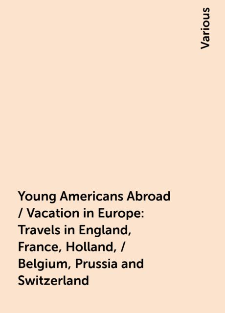 Young Americans Abroad / Vacation in Europe: Travels in England, France, Holland, / Belgium, Prussia and Switzerland, Various