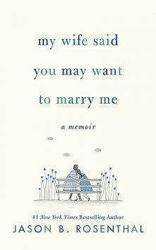 My Wife Said You May Want to Marry Me, Jason B. Rosenthal